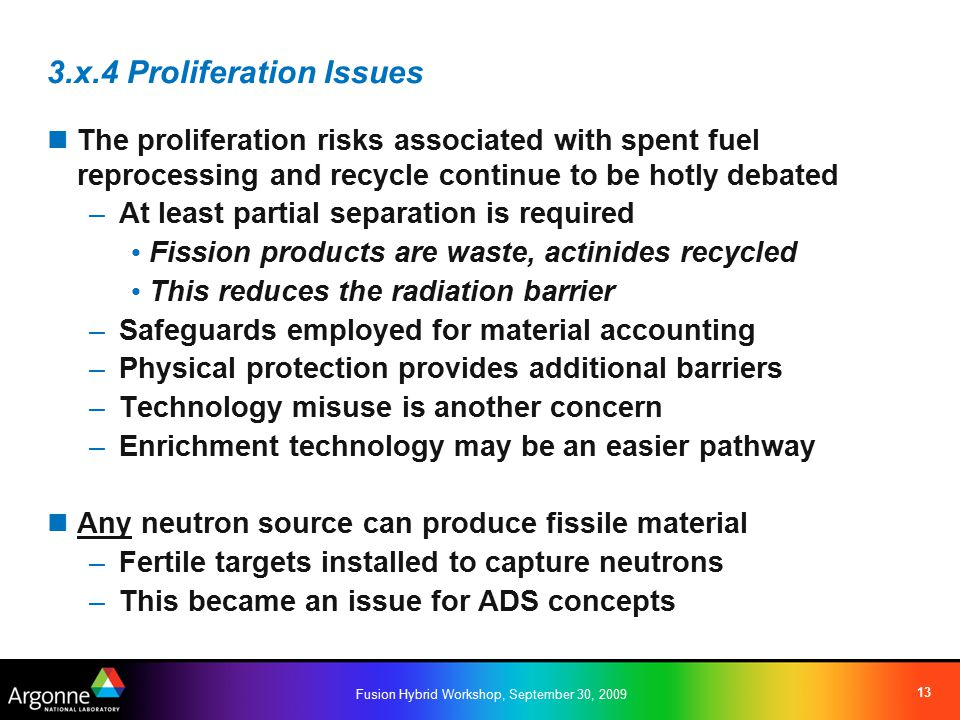 Fusion Hybrid Workshop, September 30, 2009 13 3.x.4 Proliferation Issues The proliferation risks associated with spent fuel reprocessing and recycle continue to be hotly debated –At least partial separation is required Fission products are waste, actinides recycled This reduces the radiation barrier –Safeguards employed for material accounting –Physical protection provides additional barriers –Technology misuse is another concern –Enrichment technology may be an easier pathway Any neutron source can produce fissile material –Fertile targets installed to capture neutrons –This became an issue for ADS concepts