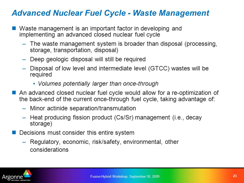 Fusion Hybrid Workshop, September 30, 2009 23 Waste management is an important factor in developing and implementing an advanced closed nuclear fuel cycle –The waste management system is broader than disposal (processing, storage, transportation, disposal) –Deep geologic disposal will still be required –Disposal of low level and intermediate level (GTCC) wastes will be required Volumes potentially larger than once-through An advanced closed nuclear fuel cycle would allow for a re-optimization of the back-end of the current once-through fuel cycle, taking advantage of: –Minor actinide separation/transmutation –Heat producing fission product (Cs/Sr) management (i.e., decay storage) Decisions must consider this entire system –Regulatory, economic, risk/safety, environmental, other considerations Advanced Nuclear Fuel Cycle - Waste Management