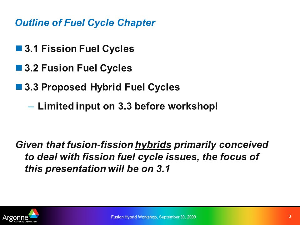 Fusion Hybrid Workshop, September 30, 2009 14 3.3 Hybrid Fuel Cycles Waste management role –Lack of criticality constraint allows operation on very low reactivity fuels and potentially very high burnup –However, practical operation (e.g., large power swings) and material (e.g., radiation damage) challenges exist Some proposals: –Burn the entire TRU inventory –Target a smaller fleet of minor actinide burners –Sustain support of LWR power production or nuclear close-out scenarios (like ADS) Resource extension role proposals: –Breed fuel for use in fission fuel cycle –Perform an extended in-situ breed and burn –Similar challenges to the burner mode noted above