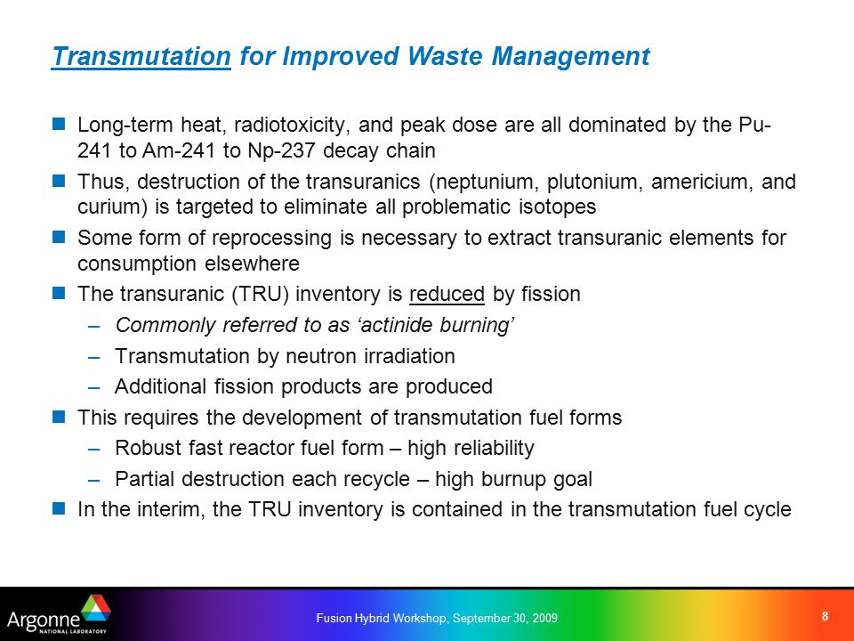 Fusion Hybrid Workshop, September 30, 2009 8 Transmutation for Improved Waste Management Long-term heat, radiotoxicity, and peak dose are all dominated by the Pu- 241 to Am-241 to Np-237 decay chain Thus, destruction of the transuranics (neptunium, plutonium, americium, and curium) is targeted to eliminate all problematic isotopes Some form of reprocessing is necessary to extract transuranic elements for consumption elsewhere The transuranic (TRU) inventory is reduced by fission –Commonly referred to as 'actinide burning' –Transmutation by neutron irradiation –Additional fission products are produced This requires the development of transmutation fuel forms –Robust fast reactor fuel form – high reliability –Partial destruction each recycle – high burnup goal In the interim, the TRU inventory is contained in the transmutation fuel cycle