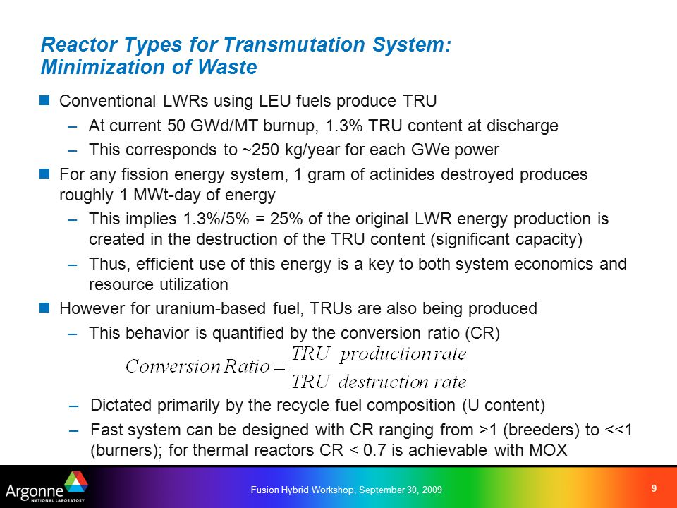 Fusion Hybrid Workshop, September 30, 2009 9 Reactor Types for Transmutation System: Minimization of Waste Conventional LWRs using LEU fuels produce TRU –At current 50 GWd/MT burnup, 1.3% TRU content at discharge –This corresponds to ~250 kg/year for each GWe power For any fission energy system, 1 gram of actinides destroyed produces roughly 1 MWt-day of energy –This implies 1.3%/5% = 25% of the original LWR energy production is created in the destruction of the TRU content (significant capacity) –Thus, efficient use of this energy is a key to both system economics and resource utilization However for uranium-based fuel, TRUs are also being produced –This behavior is quantified by the conversion ratio (CR) –Dictated primarily by the recycle fuel composition (U content) –Fast system can be designed with CR ranging from >1 (breeders) to <<1 (burners); for thermal reactors CR < 0.7 is achievable with MOX