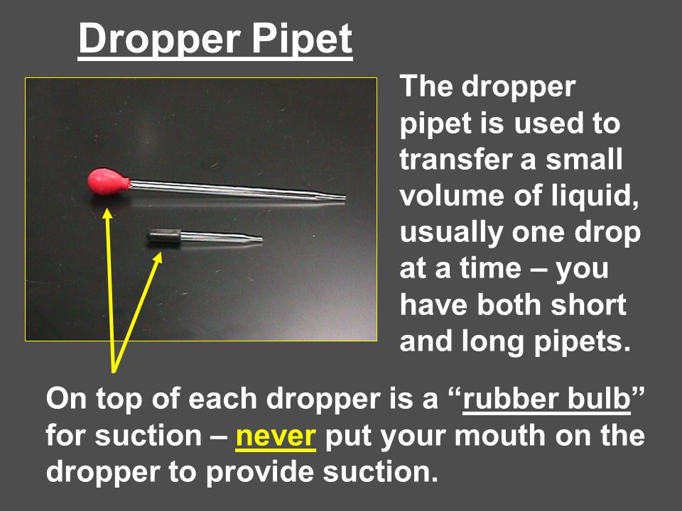 Dropper Pipet The dropper pipet is used to transfer a small volume of liquid, usually one drop at a time – you have both short and long pipets. On top