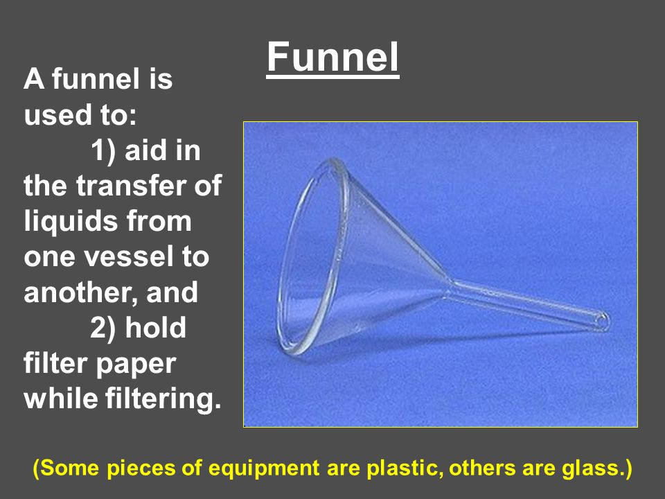 Funnel A funnel is used to: 1) aid in the transfer of liquids from one vessel to another, and 2) hold filter paper while filtering. (Some pieces of eq