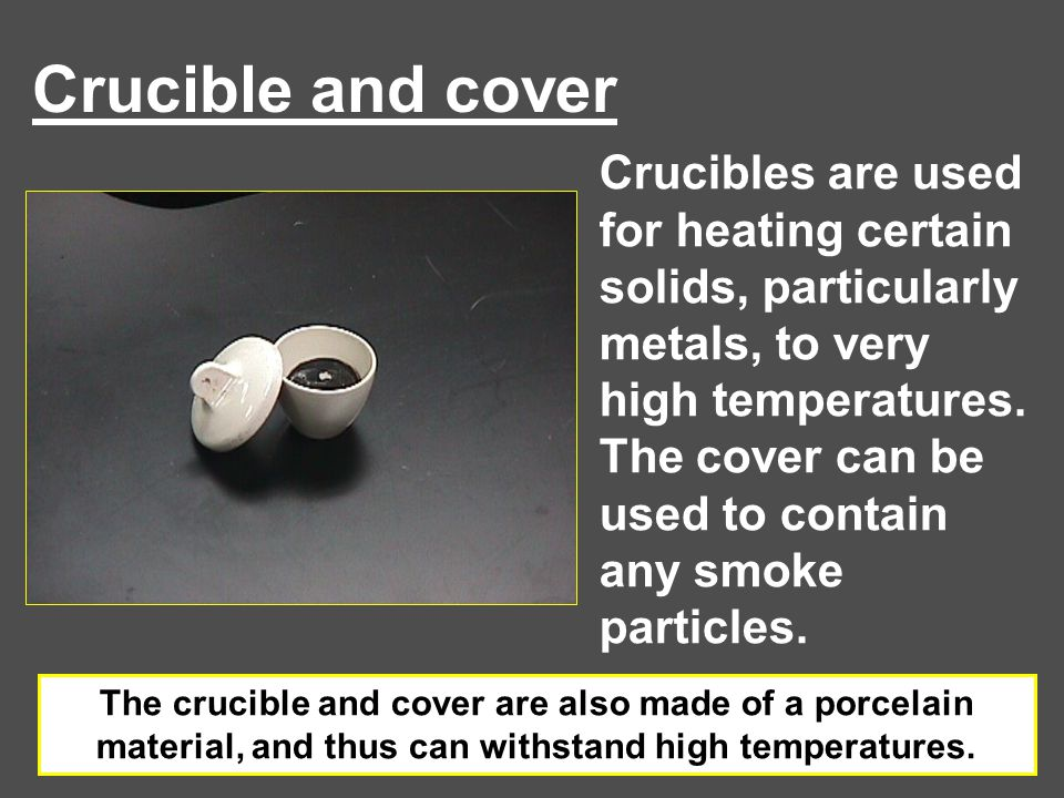 Crucible and cover Crucibles are used for heating certain solids, particularly metals, to very high temperatures. The cover can be used to contain any