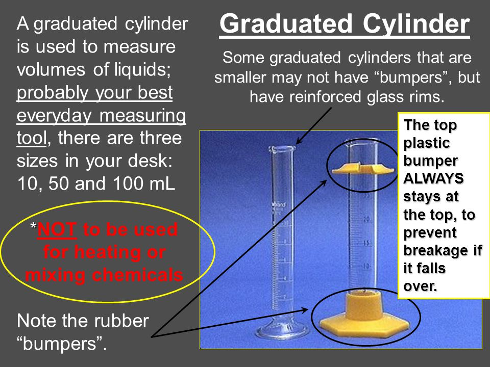 Graduated Cylinder A graduated cylinder is used to measure volumes of liquids; probably your best everyday measuring tool, there are three sizes in yo