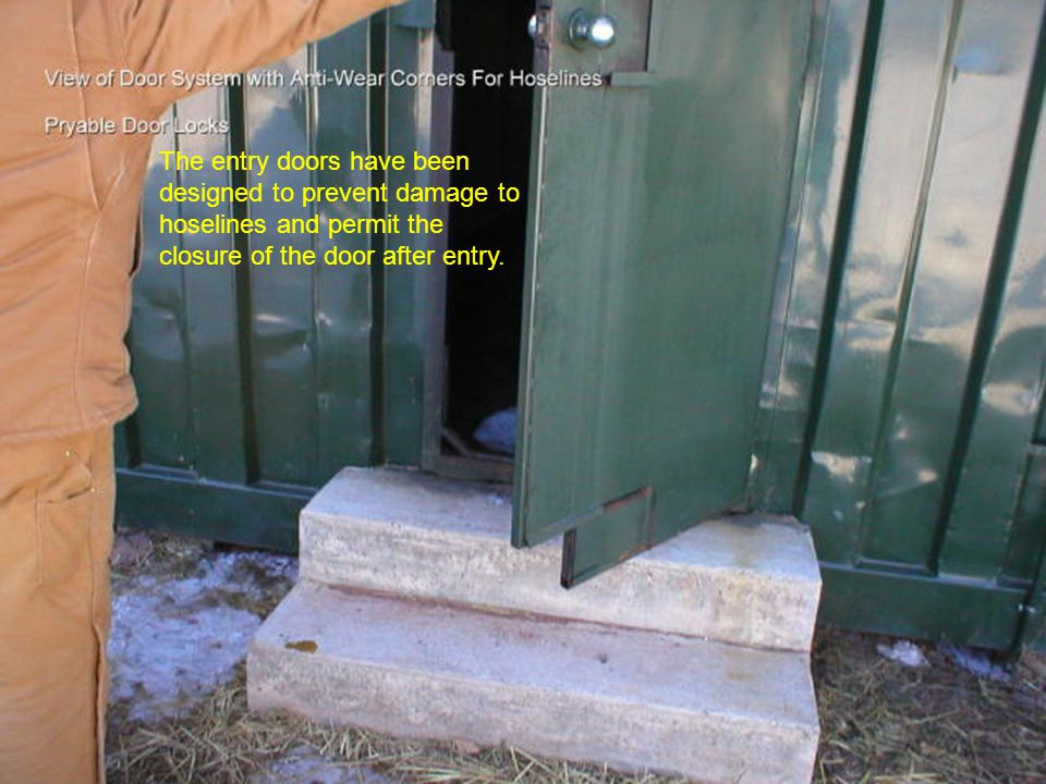 The entry doors have been designed to prevent damage to hoselines and permit the closure of the door after entry.
