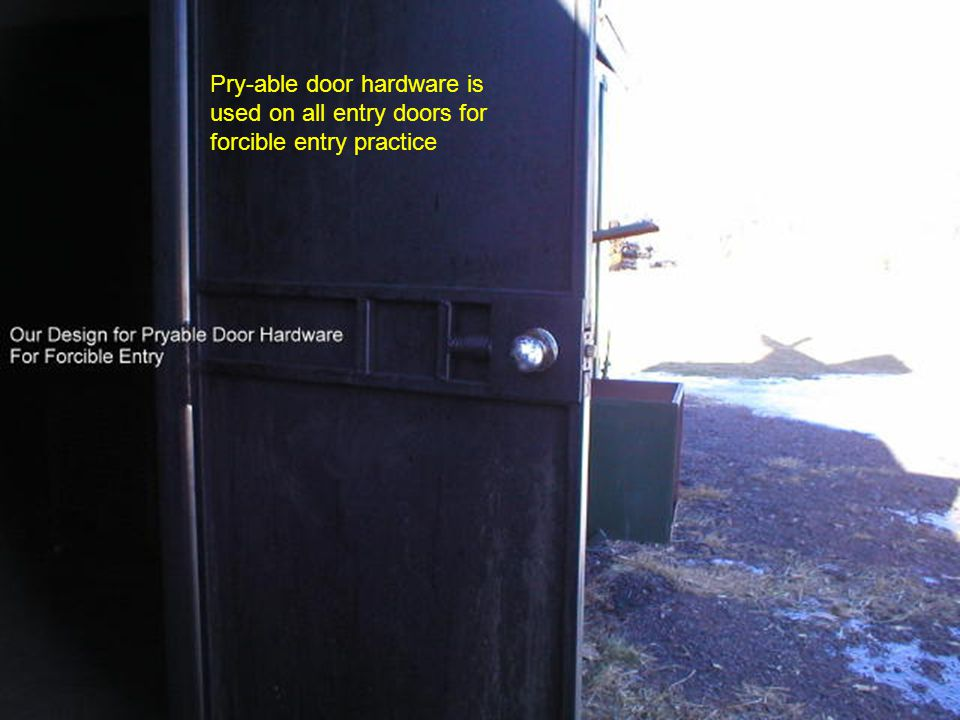 Pry-able door hardware is used on all entry doors for forcible entry practice