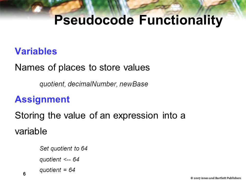 7 Pseudocode Functionality Output Printing a value on an output device Write, Print Input Getting values from the outside word and storing them into variables Get, Read
