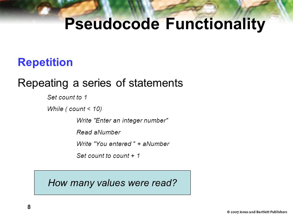 8 Pseudocode Functionality Repetition Repeating a series of statements Set count to 1 While ( count < 10) Write Enter an integer number Read aNumber Write You entered + aNumber Set count to count + 1 How many values were read