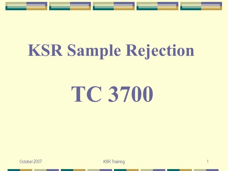 October 2007KSR Training2 KSR Sample Rejection:  The following sample rejection is taken from the Synthetic Oil-Filled Double- Bottom Pot and Pan example.