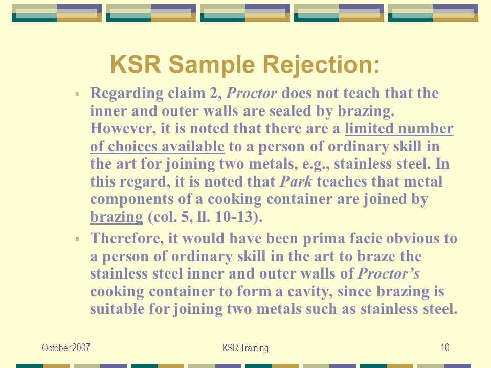 October 2007KSR Training10 KSR Sample Rejection:  Regarding claim 2, Proctor does not teach that the inner and outer walls are sealed by brazing.