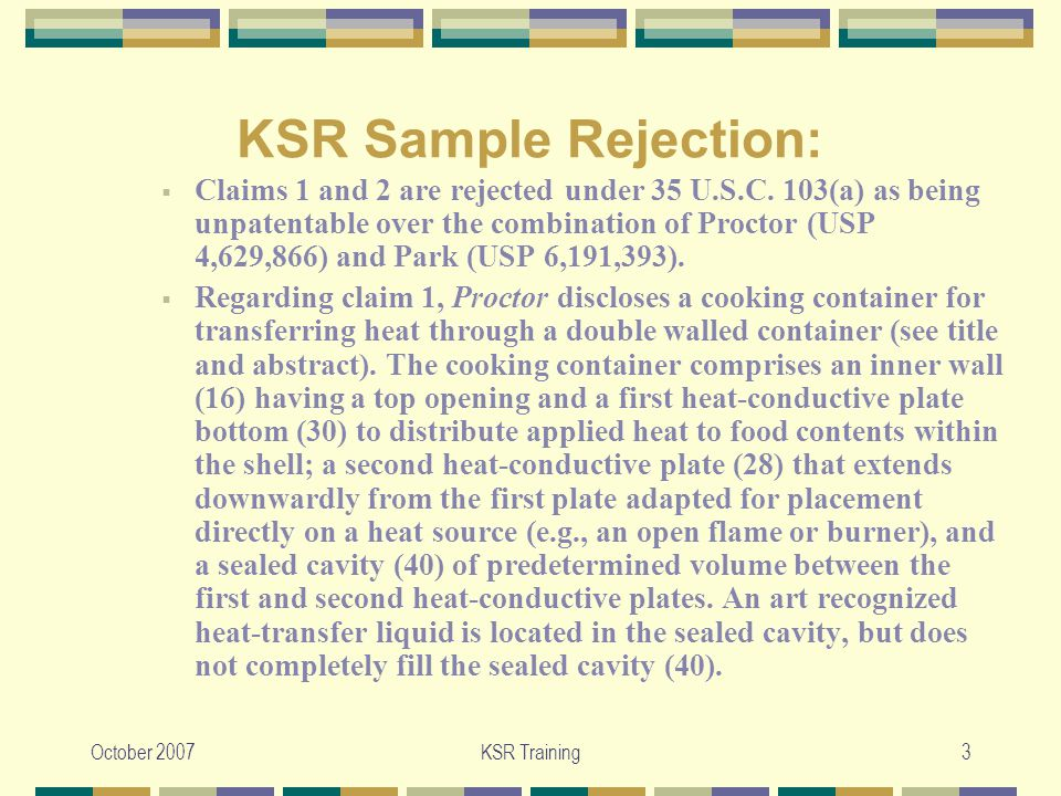October 2007KSR Training3 KSR Sample Rejection:  Claims 1 and 2 are rejected under 35 U.S.C.