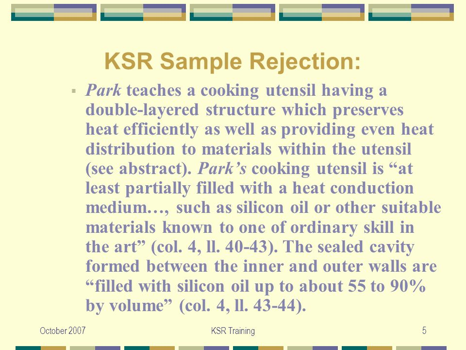 October 2007KSR Training6 KSR Sample Rejection:  Accordingly, Park complements the teachings of Proctor by teaching that silicon oil is recognized by those of ordinary skill in the art to be a heat-transfer oil that is suitable for filling a cavity formed between two sealed walls of a cooking container.