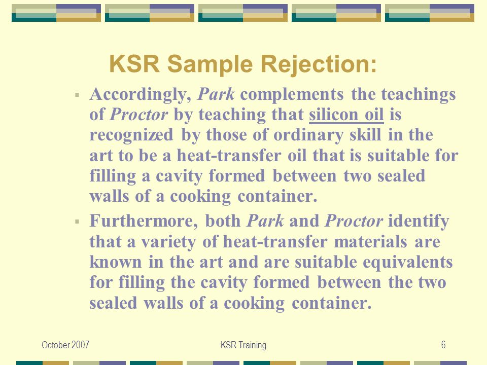 October 2007KSR Training7 KSR Sample Rejection:  Therefore, it would have been prima facie obvious to modify Proctor with the teachings of Park to include silicon oil as the heat-transfer oil since it has been found that silicon oil is an art recognized equivalent heat transfer material.