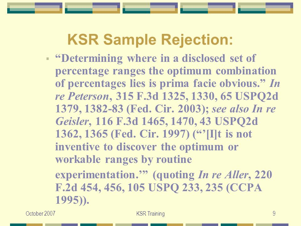 October 2007KSR Training9 KSR Sample Rejection:  Determining where in a disclosed set of percentage ranges the optimum combination of percentages lies is prima facie obvious. In re Peterson, 315 F.3d 1325, 1330, 65 USPQ2d 1379, 1382-83 (Fed.