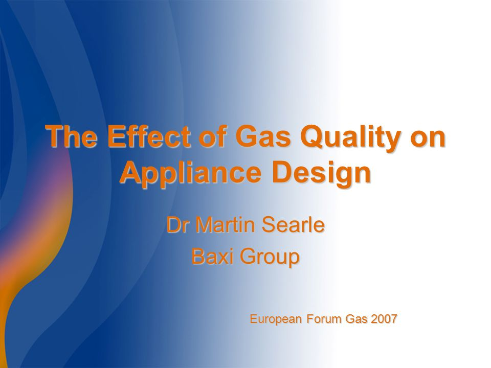 The Effect of Gas Quality on Appliance Design Dr Martin Searle Baxi Group European Forum Gas 2007