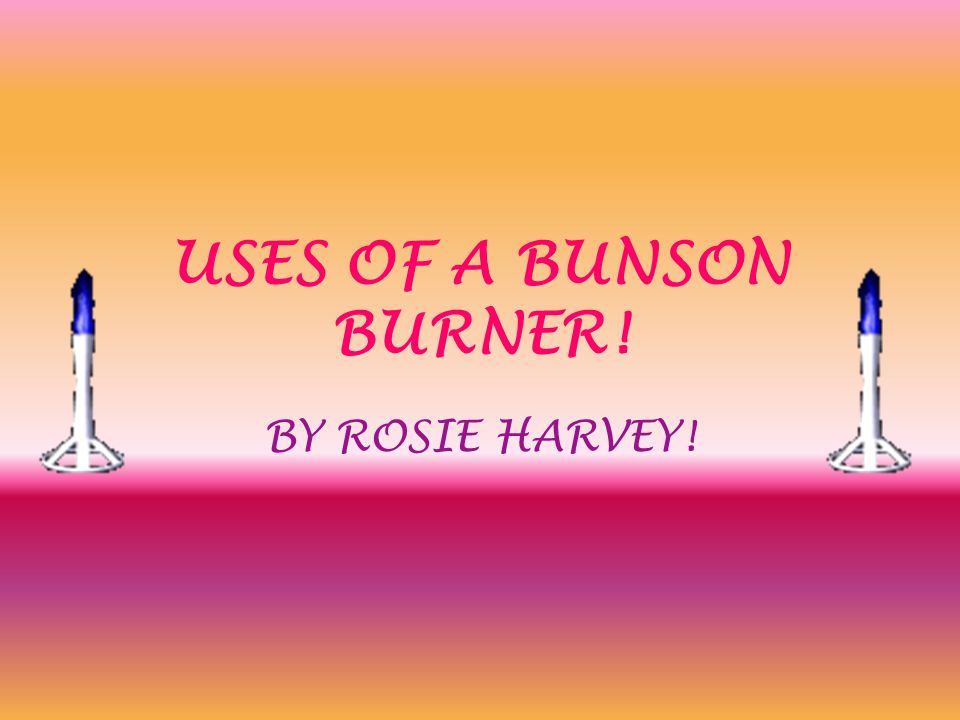 USES OF A BUNSON BURNER! BY ROSIE HARVEY!