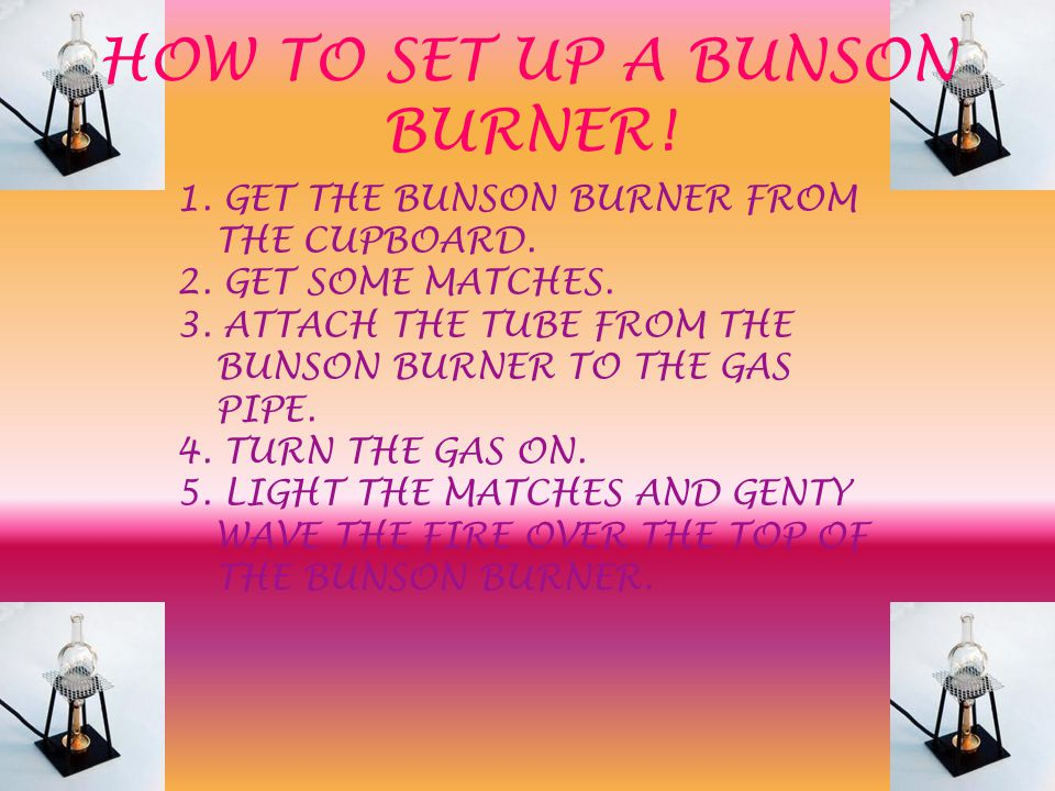 HOW TO SET UP A BUNSON BURNER! 1. GET THE BUNSON BURNER FROM THE CUPBOARD. 2. GET SOME MATCHES. 3. ATTACH THE TUBE FROM THE BUNSON BURNER TO THE GAS P