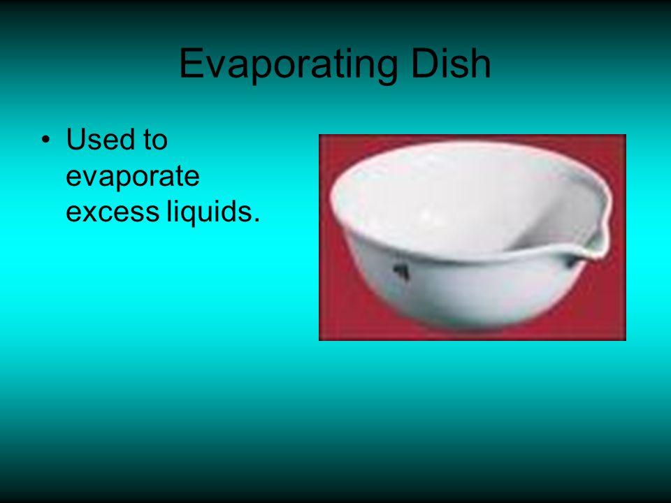 Evaporating Dish Used to evaporate excess liquids.
