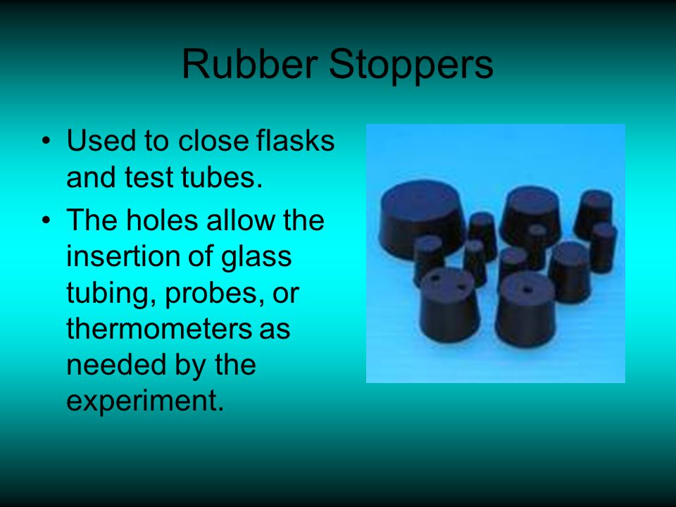 Rubber Stoppers Used to close flasks and test tubes. The holes allow the insertion of glass tubing, probes, or thermometers as needed by the experimen