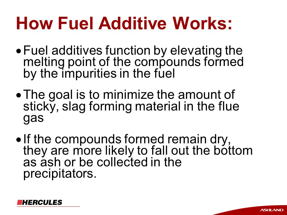 How Fuel Additive Works:  Fuel additives function by elevating the melting point of the compounds formed by the impurities in the fuel  The goal is to minimize the amount of sticky, slag forming material in the flue gas  If the compounds formed remain dry, they are more likely to fall out the bottom as ash or be collected in the precipitators.