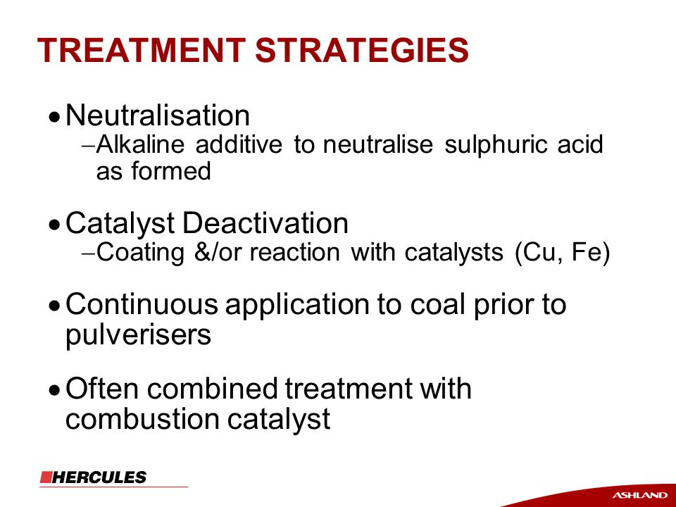 TREATMENT STRATEGIES  Neutralisation  Alkaline additive to neutralise sulphuric acid as formed  Catalyst Deactivation  Coating &/or reaction with catalysts (Cu, Fe)  Continuous application to coal prior to pulverisers  Often combined treatment with combustion catalyst