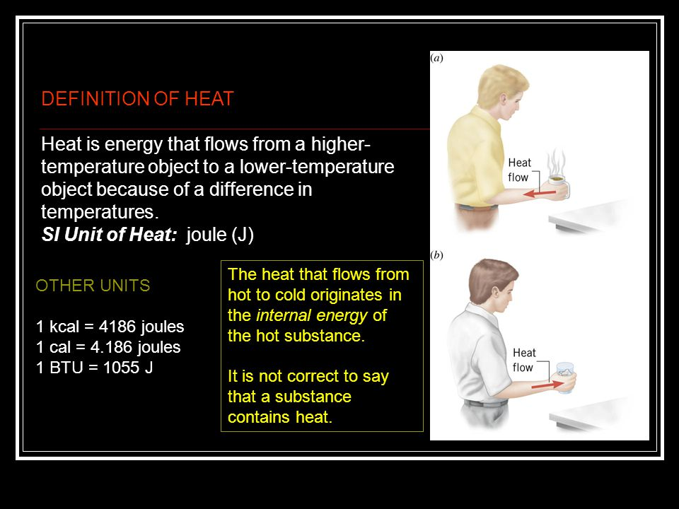 DEFINITION OF HEAT Heat is energy that flows from a higher- temperature object to a lower-temperature object because of a difference in temperatures.