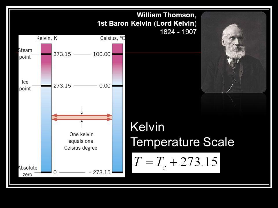 Kelvin Temperature Scale William Thomson, 1st Baron Kelvin (Lord Kelvin) 1824 - 1907