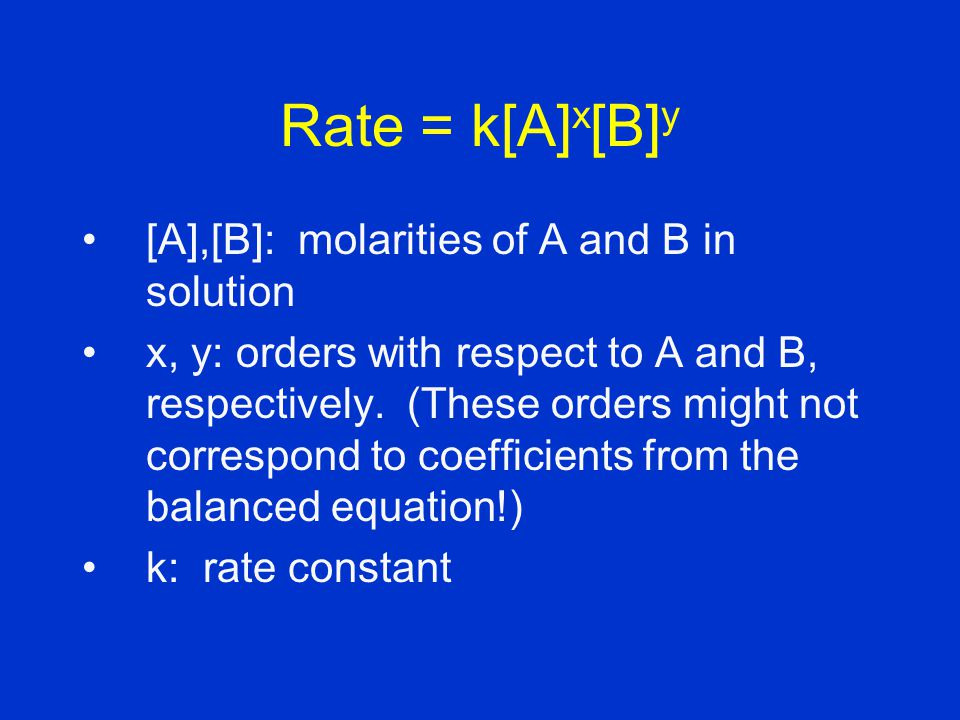 [A],[B]: molarities of A and B in solution x, y: orders with respect to A and B, respectively.