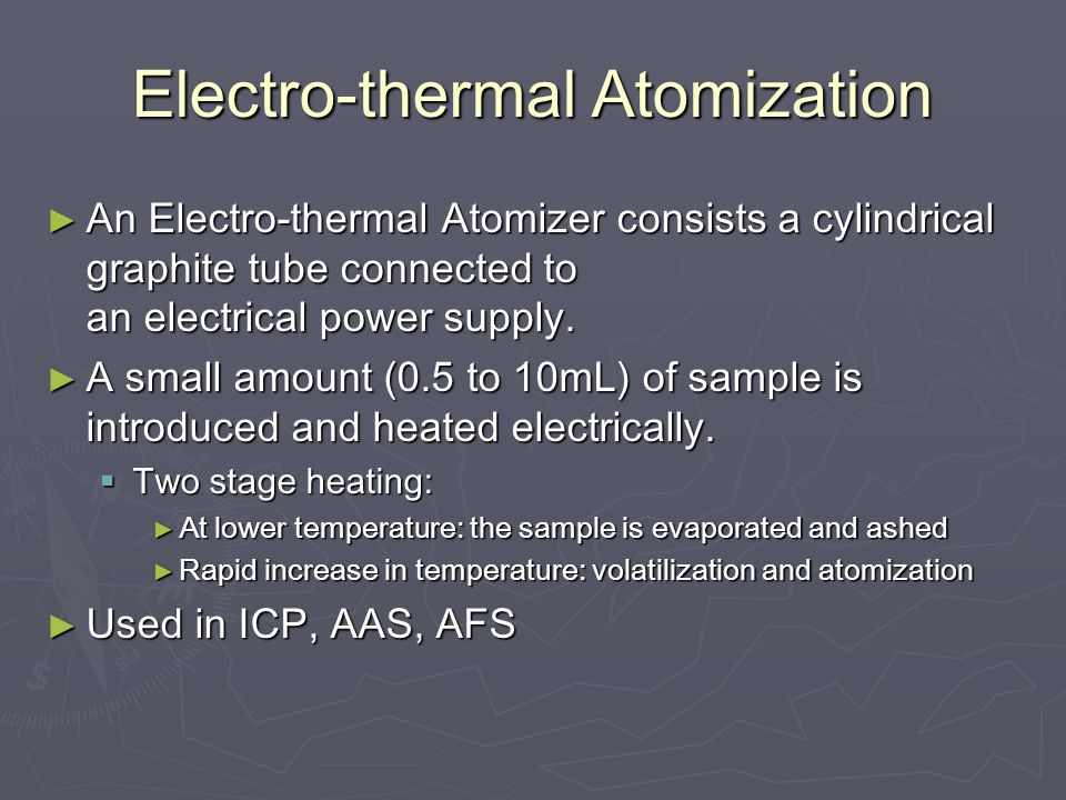 Electro-thermal Atomization ► An Electro-thermal Atomizer consists a cylindrical graphite tube connected to an electrical power supply.