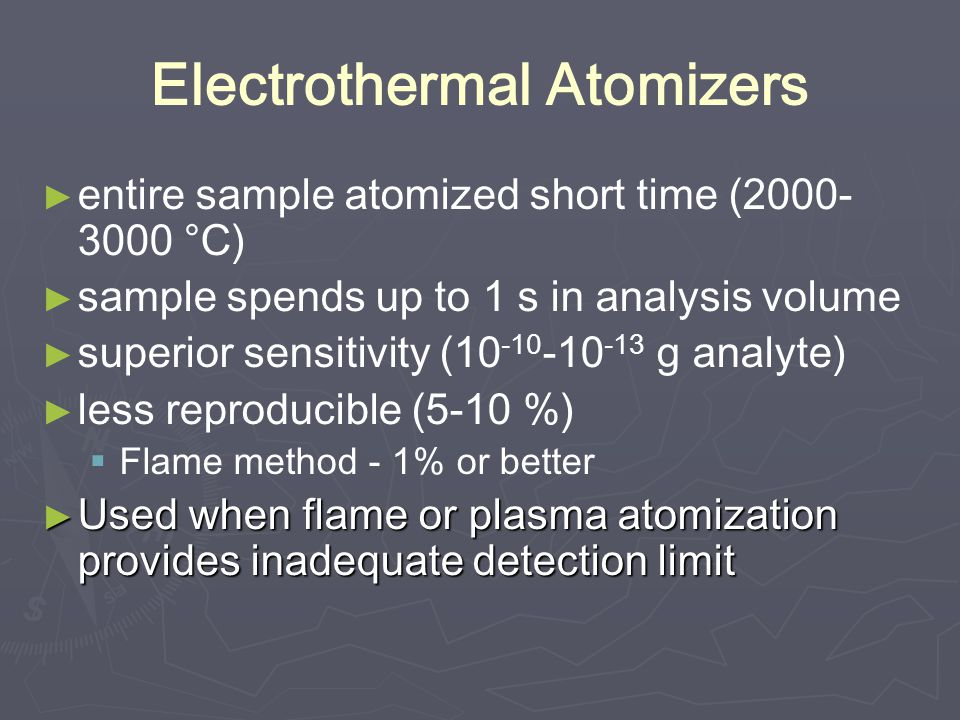 Electrothermal Atomizers ► ► entire sample atomized short time (2000- 3000 °C) ► ► sample spends up to 1 s in analysis volume ► ► superior sensitivity (10 -10 -10 -13 g analyte) ► ► less reproducible (5-10 %)   Flame method - 1% or better ► Used when flame or plasma atomization provides inadequate detection limit