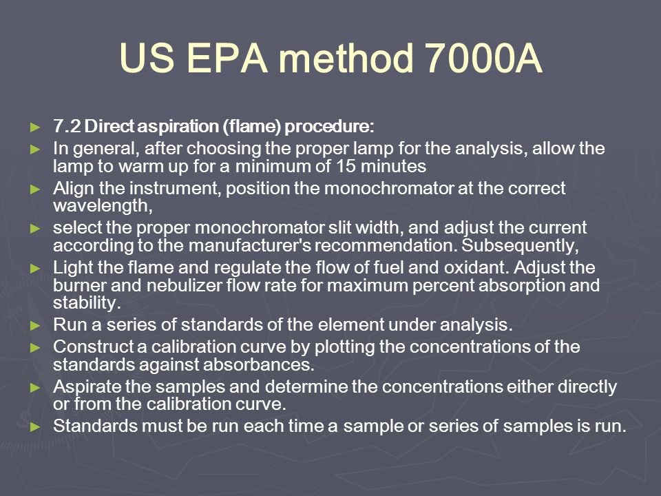 US EPA method 7000A ► ► 7.2 Direct aspiration (flame) procedure: ► ► In general, after choosing the proper lamp for the analysis, allow the lamp to warm up for a minimum of 15 minutes ► ► Align the instrument, position the monochromator at the correct wavelength, ► ► select the proper monochromator slit width, and adjust the current according to the manufacturer s recommendation.