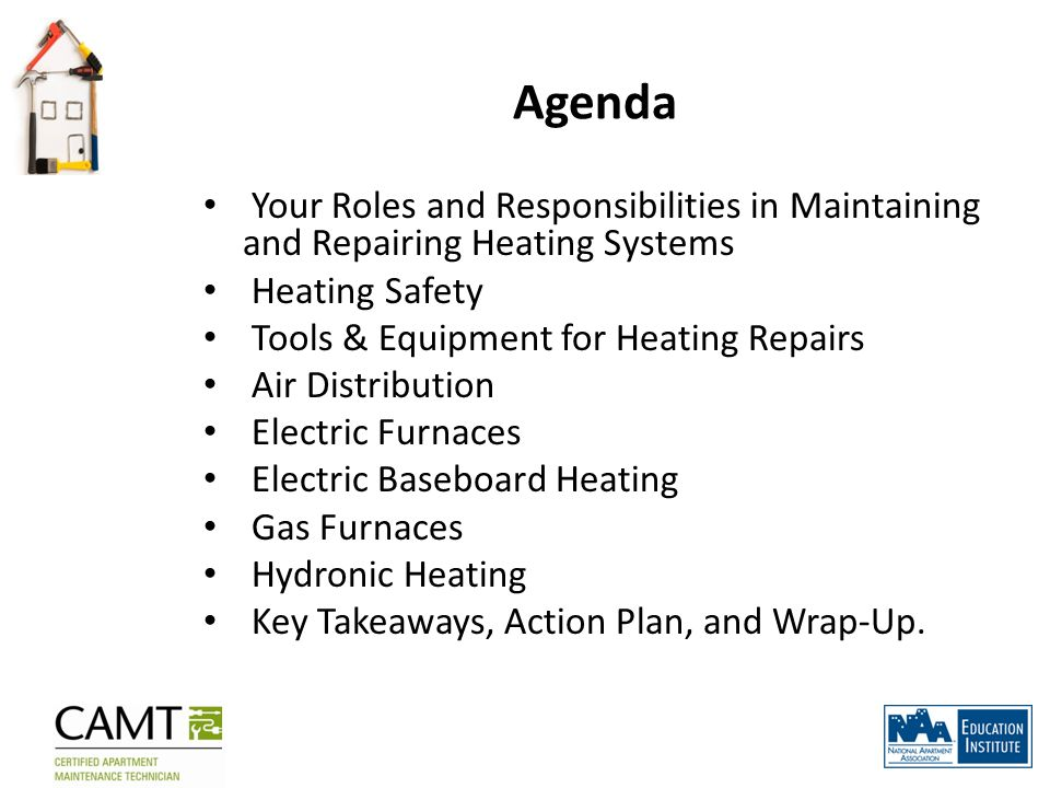 Agenda Your Roles and Responsibilities in Maintaining and Repairing Heating Systems Heating Safety Tools & Equipment for Heating Repairs Air Distribut