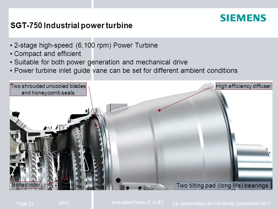 Industrial Power (E O IP) SIL presentation for Electricity Convention 2013 2013 Page 21 SGT-750 Industrial power turbine 2-stage high-speed (6,100 rpm) Power Turbine Compact and efficient Suitable for both power generation and mechanical drive Power turbine inlet guide vane can be set for different ambient conditions Two tilting pad (long life) bearings Two shrouded uncooled blades and honeycomb seals High efficiency diffuser Bolted rotor