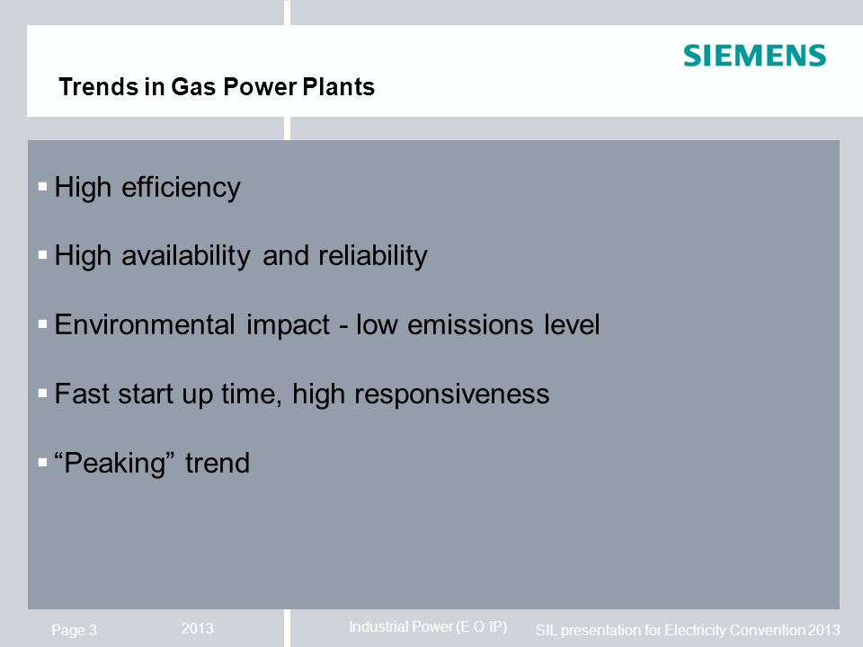 Industrial Power (E O IP) SIL presentation for Electricity Convention 2013 2013 Page 3  High efficiency  High availability and reliability  Environmental impact - low emissions level  Fast start up time, high responsiveness  Peaking trend Trends in Gas Power Plants