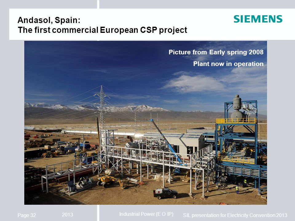 Industrial Power (E O IP) SIL presentation for Electricity Convention 2013 2013 Page 32 Andasol, Spain: The first commercial European CSP project Picture from Early spring 2008 Plant now in operation