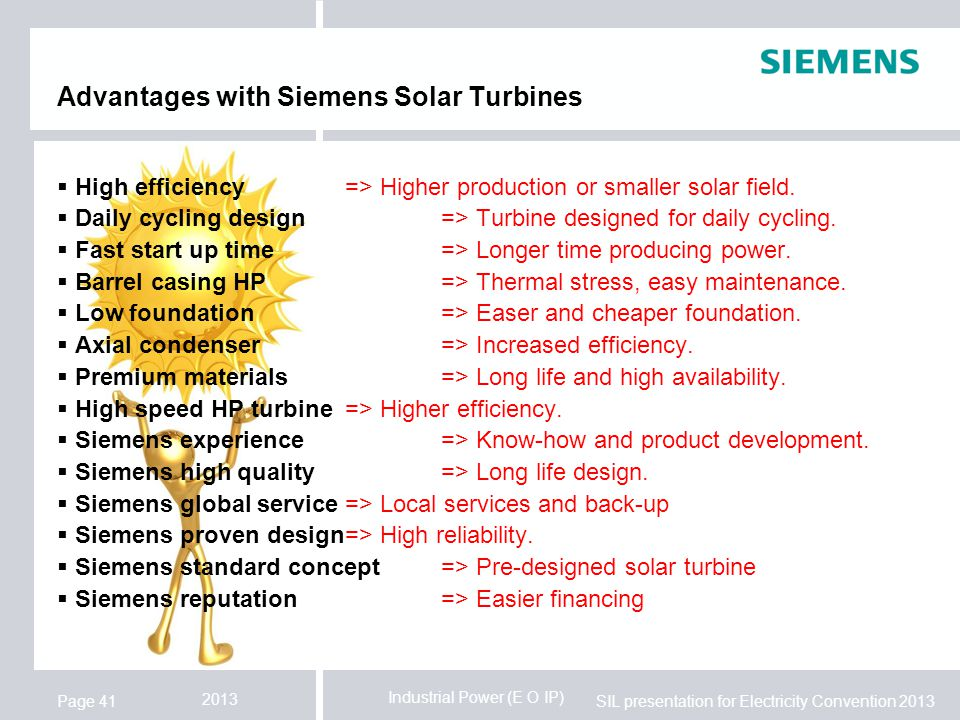 Industrial Power (E O IP) SIL presentation for Electricity Convention 2013 2013 Page 41 Advantages with Siemens Solar Turbines  High efficiency=> Higher production or smaller solar field.