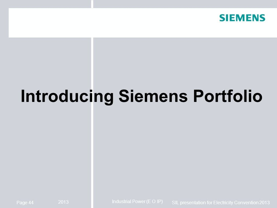 Industrial Power (E O IP) SIL presentation for Electricity Convention 2013 2013 Page 44 Introducing Siemens Portfolio