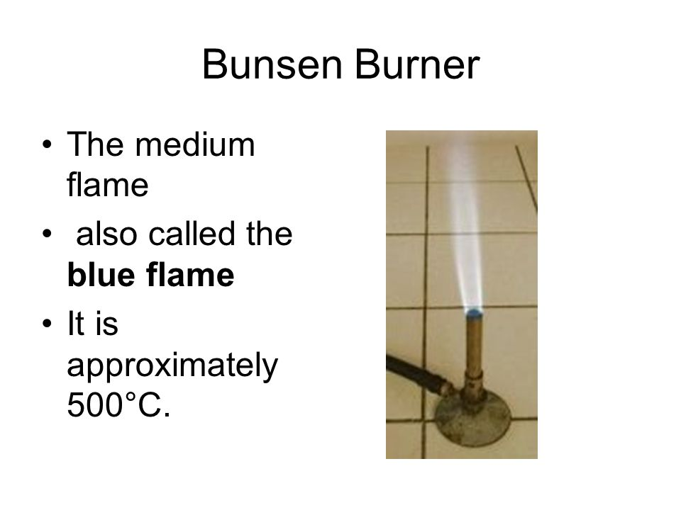 Bunsen Burner The medium flame also called the blue flame It is approximately 500°C.