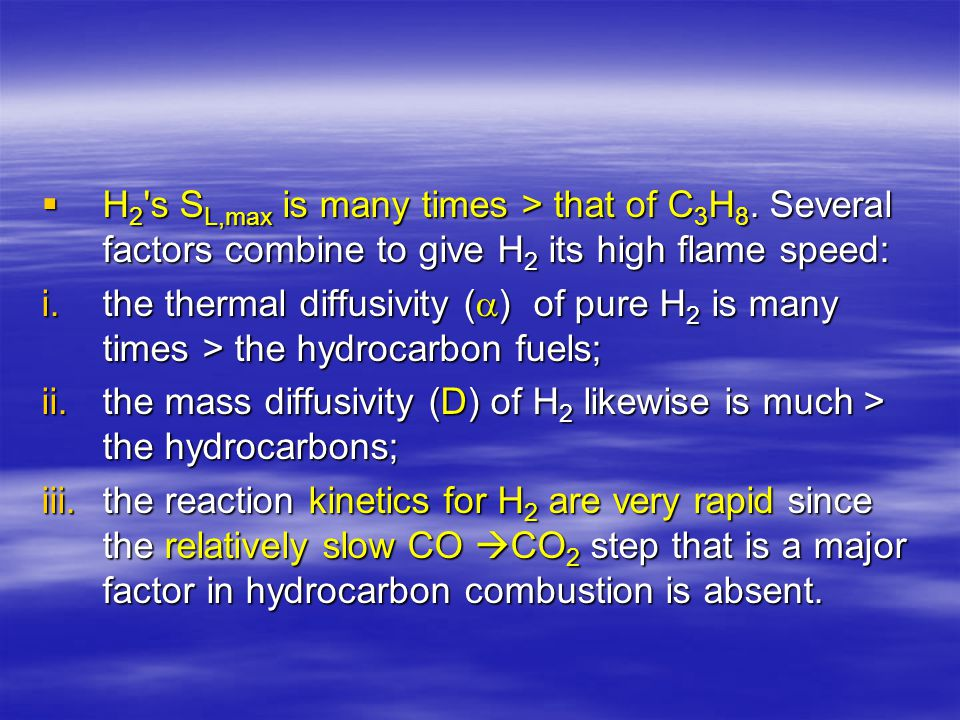  H 2 's S L,max is many times > that of C 3 H 8. Several factors combine to give H 2 its high flame speed: i.the thermal diffusivity (  ) of pure H