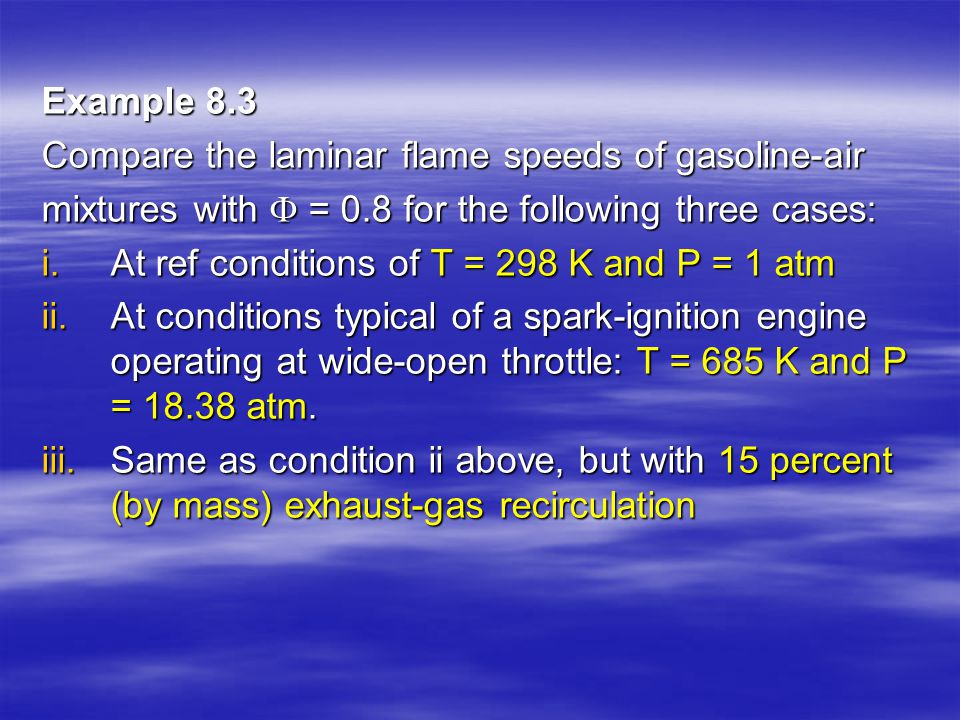 Example 8.3 Compare the laminar flame speeds of gasoline-air mixtures with  = 0.8 for the following three cases: i.At ref conditions of T = 298 K and