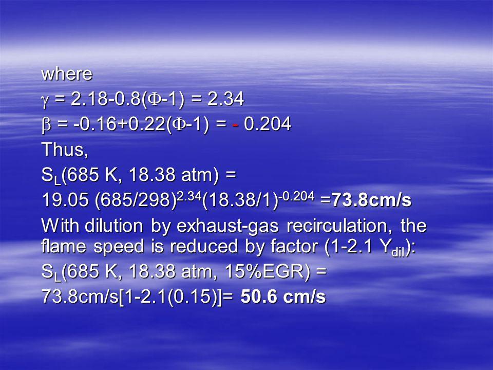 where  = 2.18-0.8(  -1) = 2.34  = -0.16+0.22(  -1) = - 0.204 Thus, S L (685 K, 18.38 atm) = 19.05 (685/298) 2.34 (18.38/1) -0.204 =73.8cm/s With d