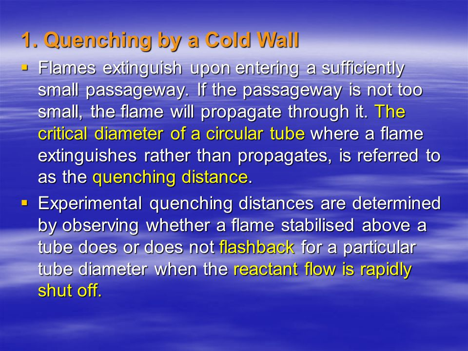 1. Quenching by a Cold Wall  Flames extinguish upon entering a sufficiently small passageway. If the passageway is not too small, the flame will prop