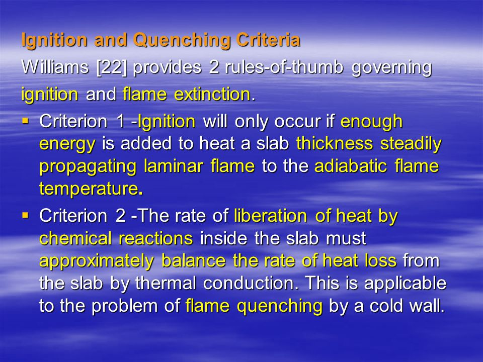 Ignition and Quenching Criteria Williams [22] provides 2 rules-of-thumb governing ignition and flame extinction.  Criterion 1 -Ignition will only occ
