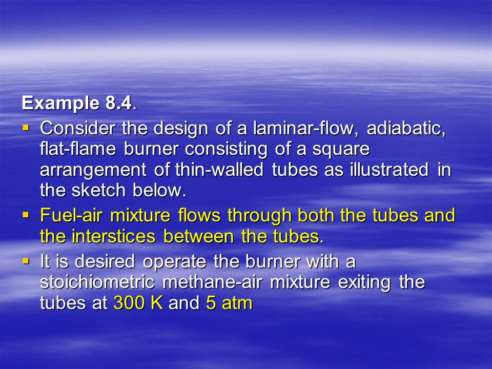 Example 8.4.  Consider the design of a laminar-flow, adiabatic, flat-flame burner consisting of a square arrangement of thin-walled tubes as illustra
