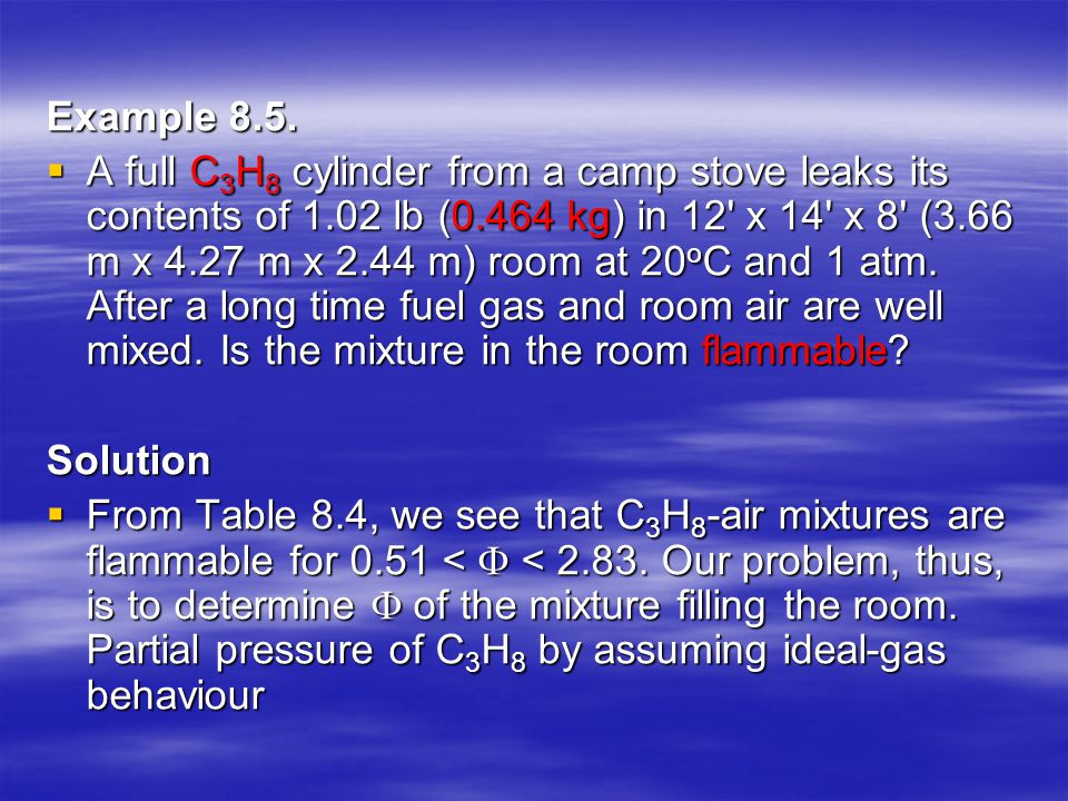 Example 8.5.  A full C 3 H 8 cylinder from a camp stove leaks its contents of 1.02 lb (0.464 kg) in 12' x 14' x 8' (3.66 m x 4.27 m x 2.44 m) room at