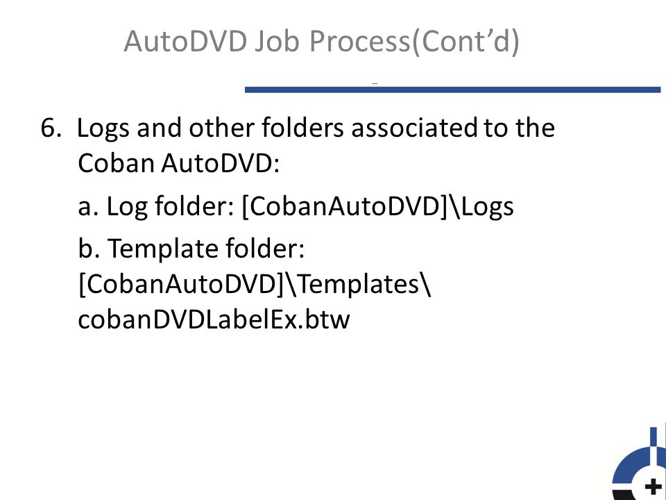  Jobs are not in CobanAutoDVD folder - Make sure the AutoDVDR and AutoDVDRService are running in Task Manager\Processes - Check the autoDVDYYYYMMDD.log file in CobanAutoDVD\Logs to see if there's any error Common Issues - Rimage