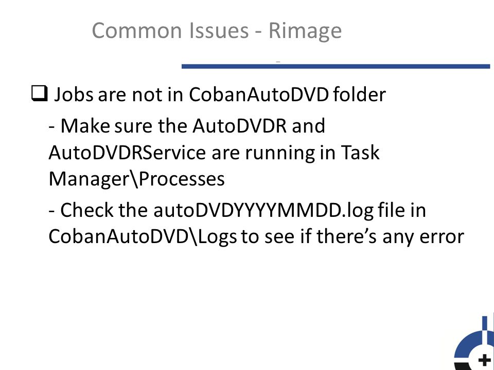  Jobs are not going to the burner - Check the CobanAuotDVD folder to see if there are job files with.inp or.job - Check Rimage System Manager to see if jobs are currently in process - Check Rimage Services is running in Services Common Issues