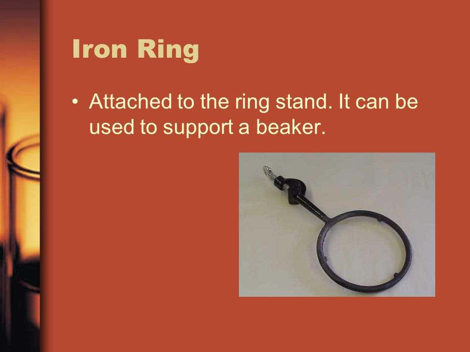 Iron Ring Attached to the ring stand. It can be used to support a beaker.