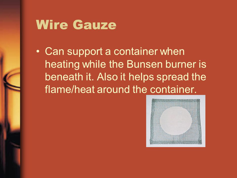 Wire Gauze Can support a container when heating while the Bunsen burner is beneath it. Also it helps spread the flame/heat around the container.